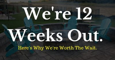 We're 12 Weeks Out, And Here's Why You Should Wait For Us.